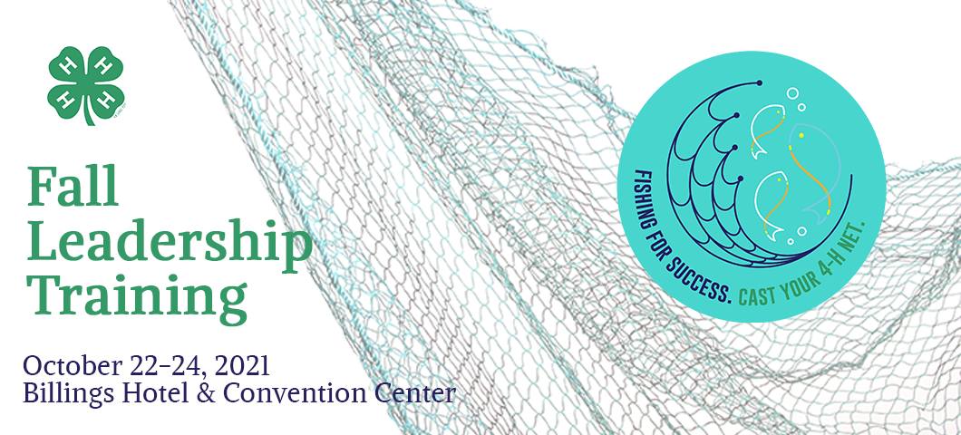 Fall Leadership Training October 22-24, 2021 Billings Hotel and Convention Center Fishing for Success. Cast Your 4-H Net.